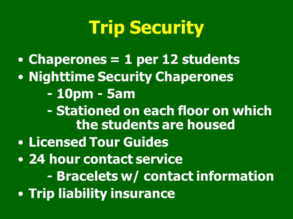 Trip Security Chaperones = 1 per 12 students Nighttime Security Chaperones - 10pm - 5am - Stationed on each floor on which the students are housed Licensed Tour Guides 24 hour contact service - Bracelets w/ contact information Trip liability insurance