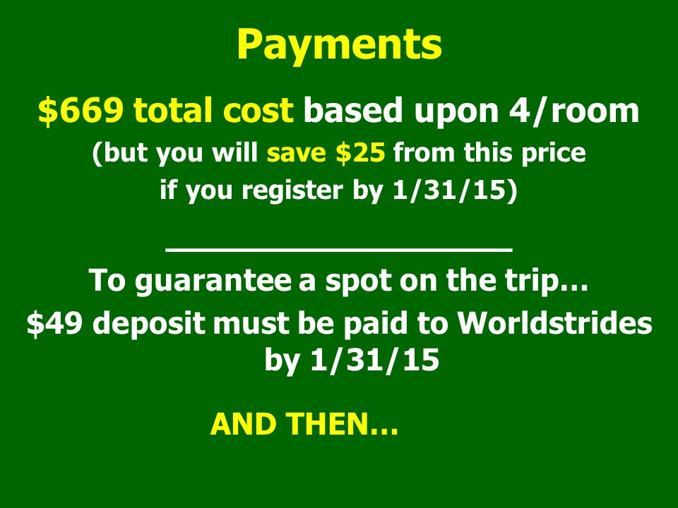 Payments $669 total cost based upon 4/room (but you will save $25 from this price if you register by 1/31/15) ________________ To guarantee a spot on the trip… $49 deposit must be paid to Worldstrides by 1/31/15 AND THEN…
