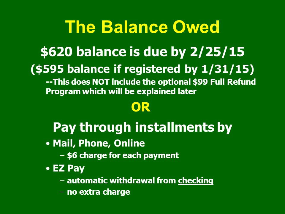 The Balance Owed $620 balance is due by 2/25/15 ($595 balance if registered by 1/31/15) --This does NOT include the optional $99 Full Refund Program which will be explained later OR Pay through installments by Mail, Phone, Online –$6 charge for each payment EZ Pay –automatic withdrawal from checking –no extra charge
