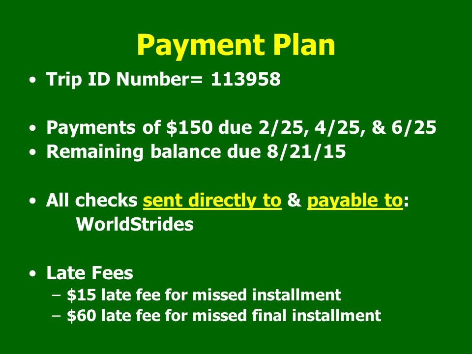 Payment Plan Trip ID Number= 113958 Payments of $150 due 2/25, 4/25, & 6/25 Remaining balance due 8/21/15 All checks sent directly to & payable to: Wo