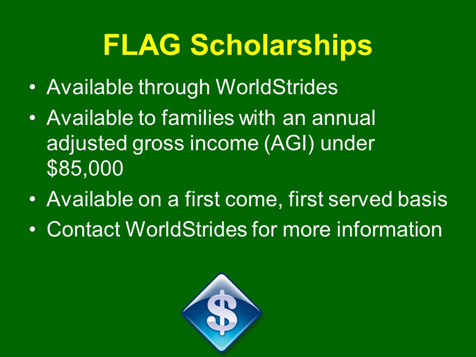 FLAG Scholarships Available through WorldStrides Available to families with an annual adjusted gross income (AGI) under $85,000 Available on a first come, first served basis Contact WorldStrides for more information