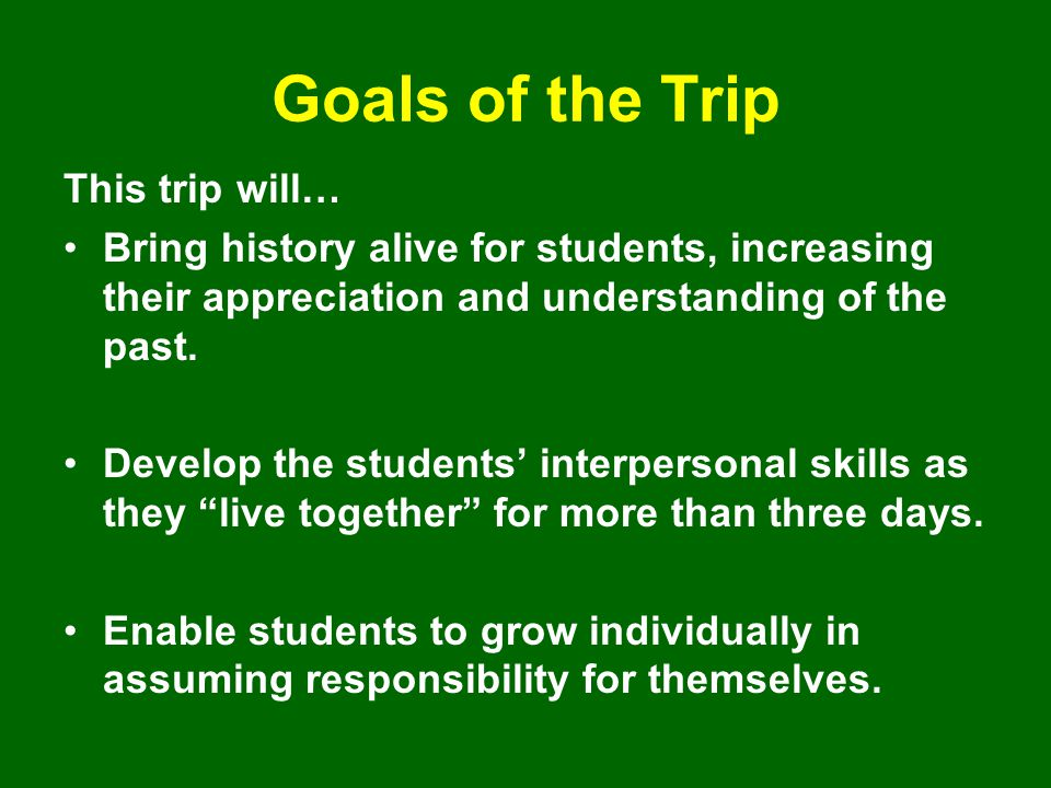 Goals of the Trip This trip will… Bring history alive for students, increasing their appreciation and understanding of the past. Develop the students'