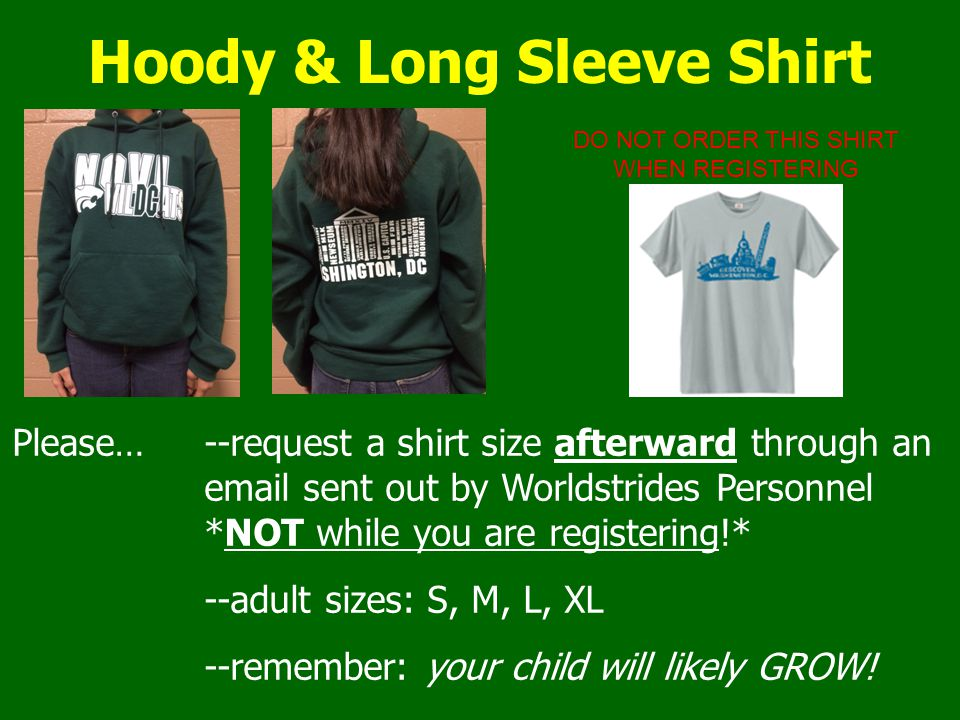 Hoody & Long Sleeve Shirt Please…--request a shirt size afterward through an email sent out by Worldstrides Personnel *NOT while you are registering!*