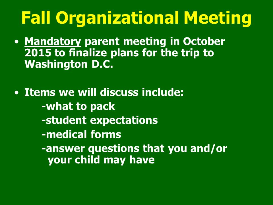 Fall Organizational Meeting Mandatory parent meeting in October 2015 to finalize plans for the trip to Washington D.C.