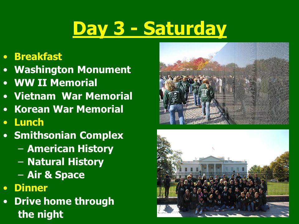 Day 3 - Saturday Breakfast Washington Monument WW II Memorial Vietnam War Memorial Korean War Memorial Lunch Smithsonian Complex –American History –Na