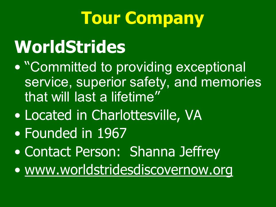 Tour Company WorldStrides Committed to providing exceptional service, superior safety, and memories that will last a lifetime Located in Charlottesville, VA Founded in 1967 Contact Person: Shanna Jeffrey www.worldstridesdiscovernow.org