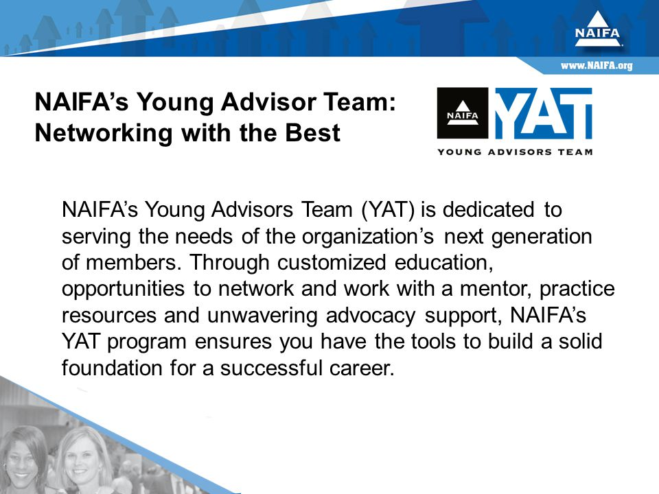 NAIFA's Young Advisor Team: Networking with the Best NAIFA's Young Advisors Team (YAT) is dedicated to serving the needs of the organization's next generation of members.