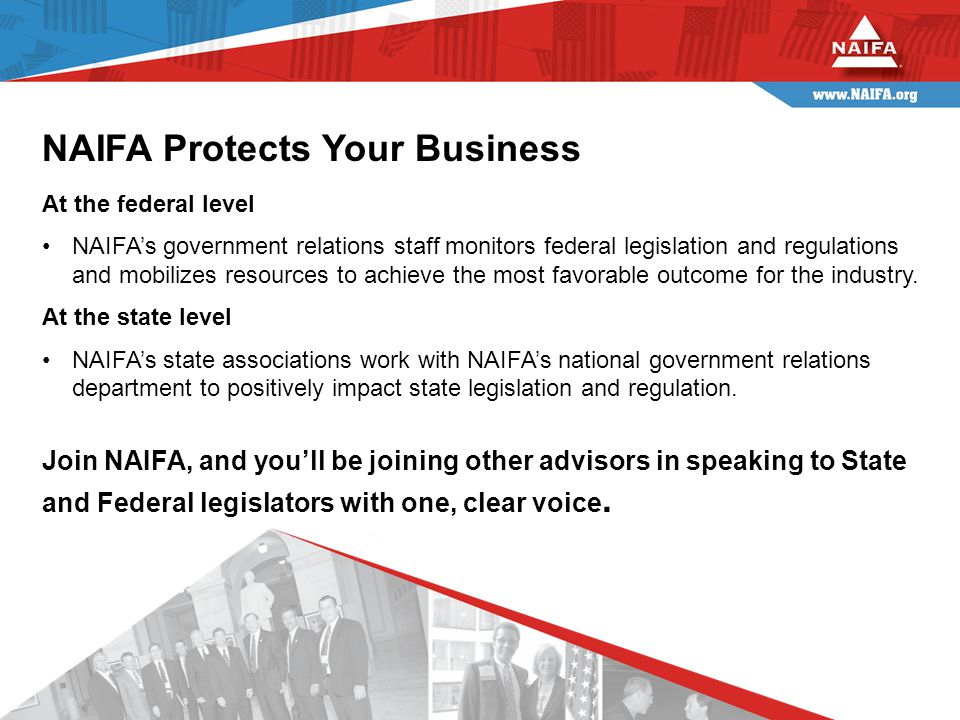At the federal level NAIFA's government relations staff monitors federal legislation and regulations and mobilizes resources to achieve the most favorable outcome for the industry.