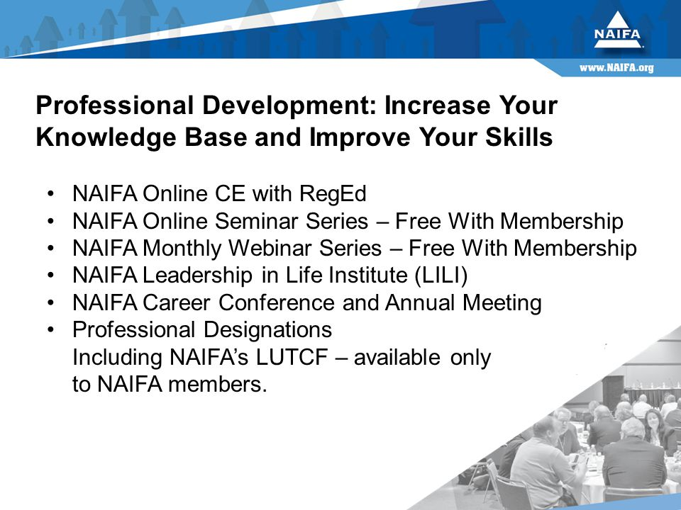 Professional Development: Increase Your Knowledge Base and Improve Your Skills NAIFA Online CE with RegEd NAIFA Online Seminar Series – Free With Membership NAIFA Monthly Webinar Series – Free With Membership NAIFA Leadership in Life Institute (LILI) NAIFA Career Conference and Annual Meeting Professional Designations Including NAIFA's LUTCF – available only to NAIFA members.