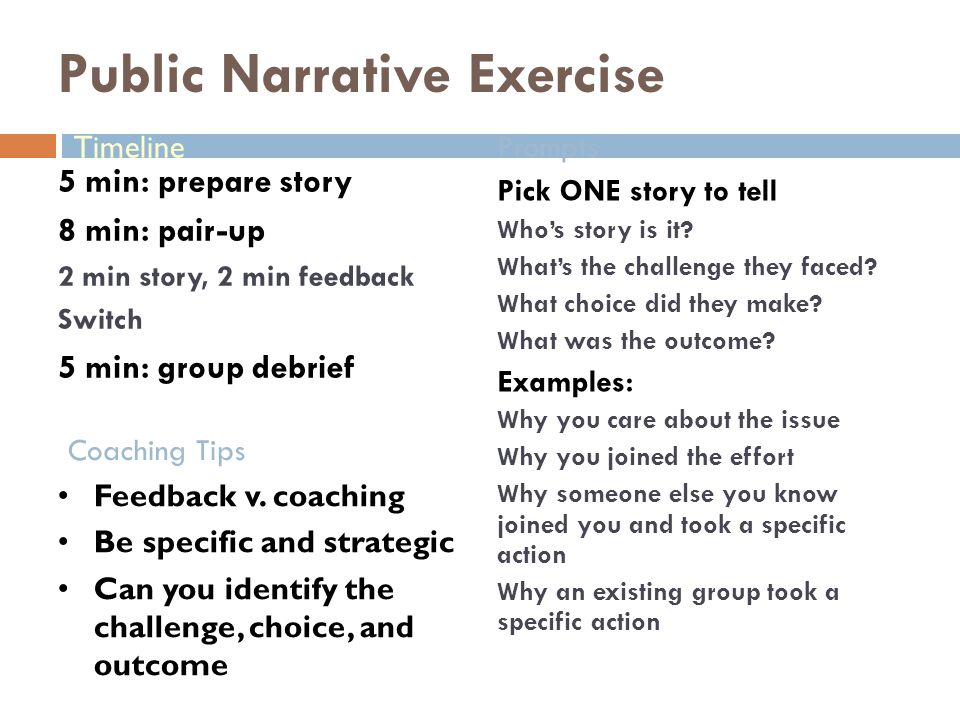 Public Narrative Exercise Coaching Tips Prompts 5 min: prepare story 8 min: pair-up 2 min story, 2 min feedback Switch 5 min: group debrief Pick ONE story to tell Who's story is it.