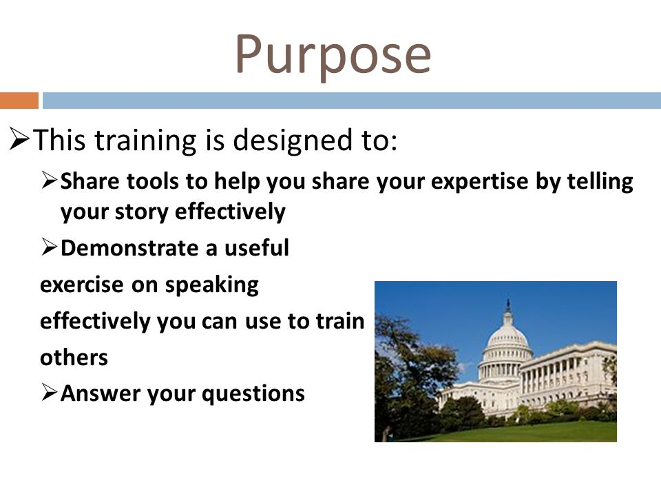 Purpose  This training is designed to:  Share tools to help you share your expertise by telling your story effectively  Demonstrate a useful exercise on speaking effectively you can use to train others  Answer your questions