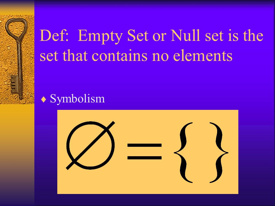 Def: Empty Set or Null set is the set that contains no elements  Symbolism
