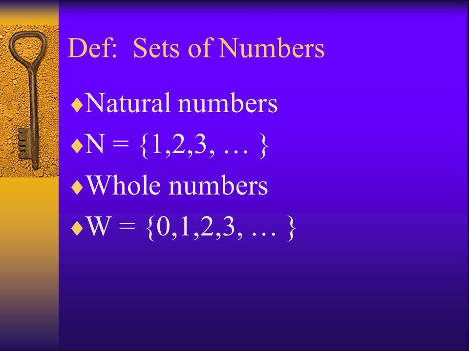 Def: Sets of Numbers  Natural numbers  N = {1,2,3, … }  Whole numbers  W = {0,1,2,3, … }
