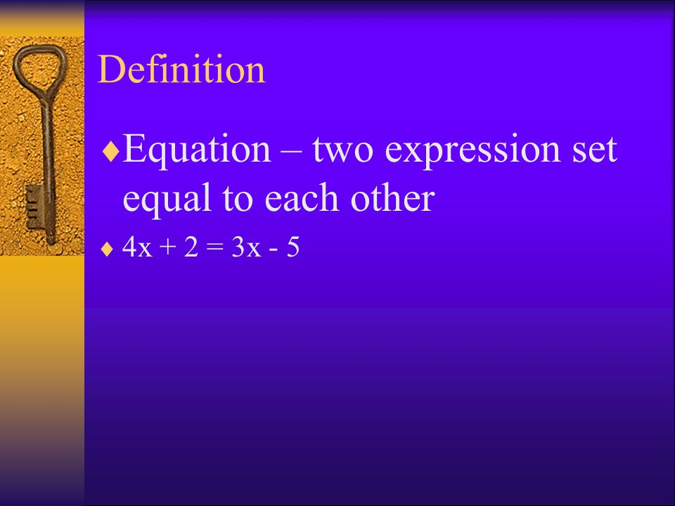 Definition  Equation – two expression set equal to each other  4x + 2 = 3x - 5