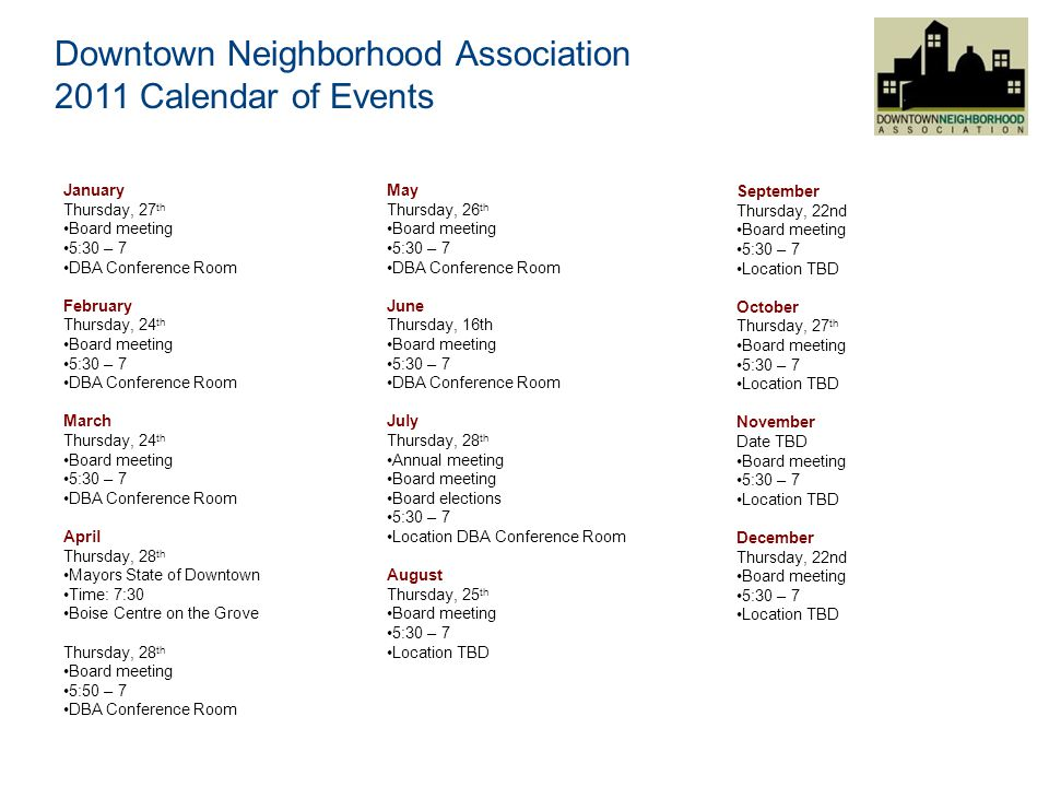 Downtown Neighborhood Association 2011 Calendar of Events January Thursday, 27 th Board meeting 5:30 – 7 DBA Conference Room February Thursday, 24 th Board meeting 5:30 – 7 DBA Conference Room March Thursday, 24 th Board meeting 5:30 – 7 DBA Conference Room April Thursday, 28 th Mayors State of Downtown Time: 7:30 Boise Centre on the Grove Thursday, 28 th Board meeting 5:50 – 7 DBA Conference Room May Thursday, 26 th Board meeting 5:30 – 7 DBA Conference Room June Thursday, 16th Board meeting 5:30 – 7 DBA Conference Room July Thursday, 28 th Annual meeting Board meeting Board elections 5:30 – 7 Location DBA Conference Room August Thursday, 25 th Board meeting 5:30 – 7 Location TBD September Thursday, 22nd Board meeting 5:30 – 7 Location TBD October Thursday, 27 th Board meeting 5:30 – 7 Location TBD November Date TBD Board meeting 5:30 – 7 Location TBD December Thursday, 22nd Board meeting 5:30 – 7 Location TBD