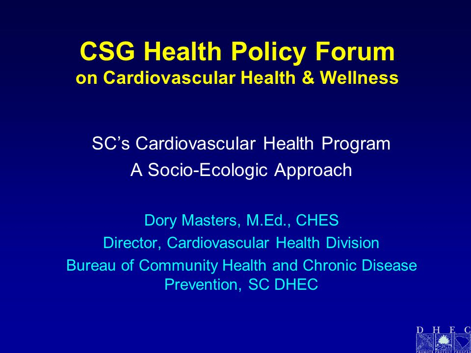 CSG Health Policy Forum on Cardiovascular Health & Wellness SC's Cardiovascular Health Program A Socio-Ecologic Approach Dory Masters, M.Ed., CHES Director, Cardiovascular Health Division Bureau of Community Health and Chronic Disease Prevention, SC DHEC