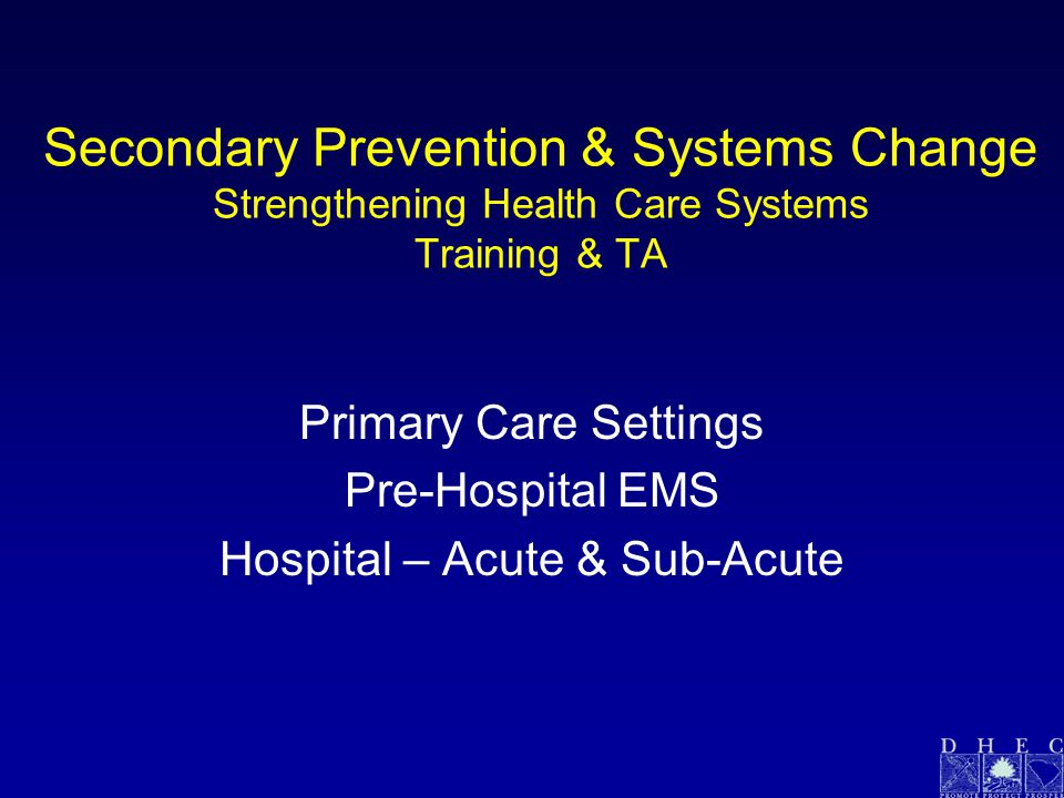 Secondary Prevention & Systems Change Strengthening Health Care Systems Training & TA Primary Care Settings Pre-Hospital EMS Hospital – Acute & Sub-Acute