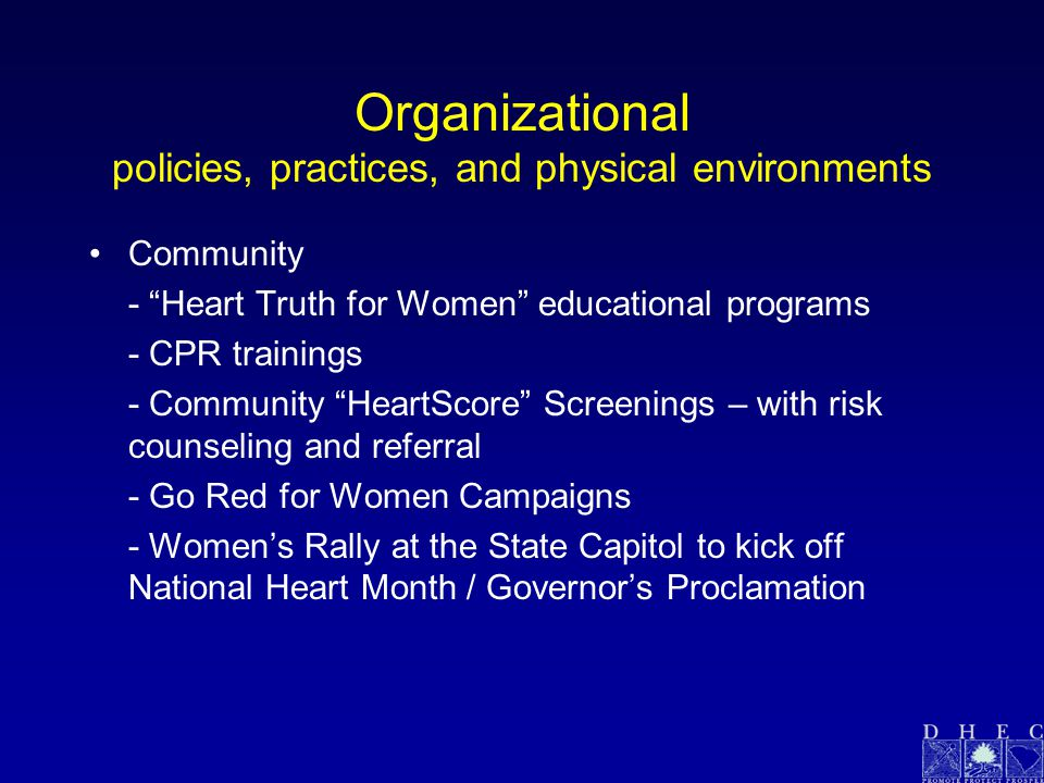 Organizational policies, practices, and physical environments Community - Heart Truth for Women educational programs - CPR trainings - Community HeartScore Screenings – with risk counseling and referral - Go Red for Women Campaigns - Women's Rally at the State Capitol to kick off National Heart Month / Governor's Proclamation