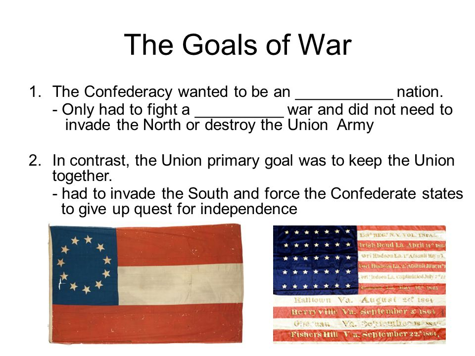 The Goals of War 1.The Confederacy wanted to be an ___________ nation.