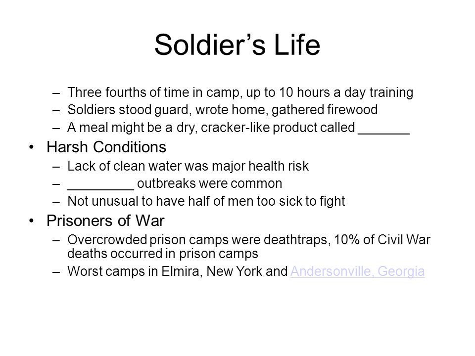 Soldier's Life –Three fourths of time in camp, up to 10 hours a day training –Soldiers stood guard, wrote home, gathered firewood –A meal might be a dry, cracker-like product called _______ Harsh Conditions –Lack of clean water was major health risk –_________ outbreaks were common –Not unusual to have half of men too sick to fight Prisoners of War –Overcrowded prison camps were deathtraps, 10% of Civil War deaths occurred in prison camps –Worst camps in Elmira, New York and Andersonville, GeorgiaAndersonville, Georgia