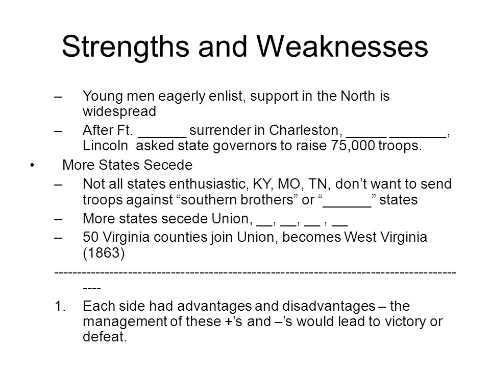Strengths and Weaknesses –Young men eagerly enlist, support in the North is widespread –After Ft.