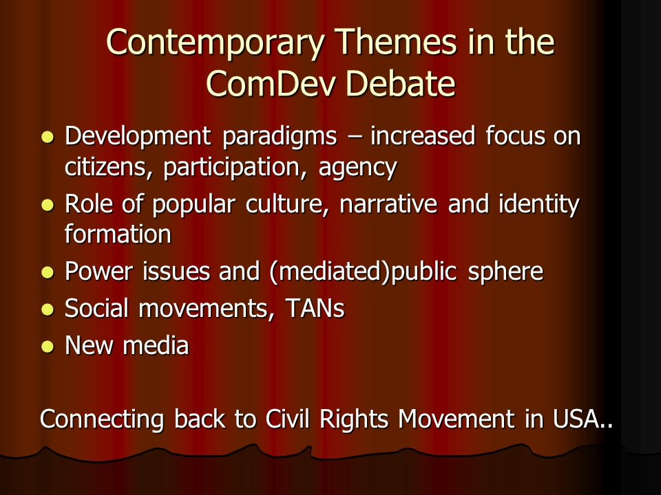 Contemporary Themes in the ComDev Debate Development paradigms – increased focus on citizens, participation, agency Development paradigms – increased focus on citizens, participation, agency Role of popular culture, narrative and identity formation Role of popular culture, narrative and identity formation Power issues and (mediated)public sphere Power issues and (mediated)public sphere Social movements, TANs Social movements, TANs New media New media Connecting back to Civil Rights Movement in USA..