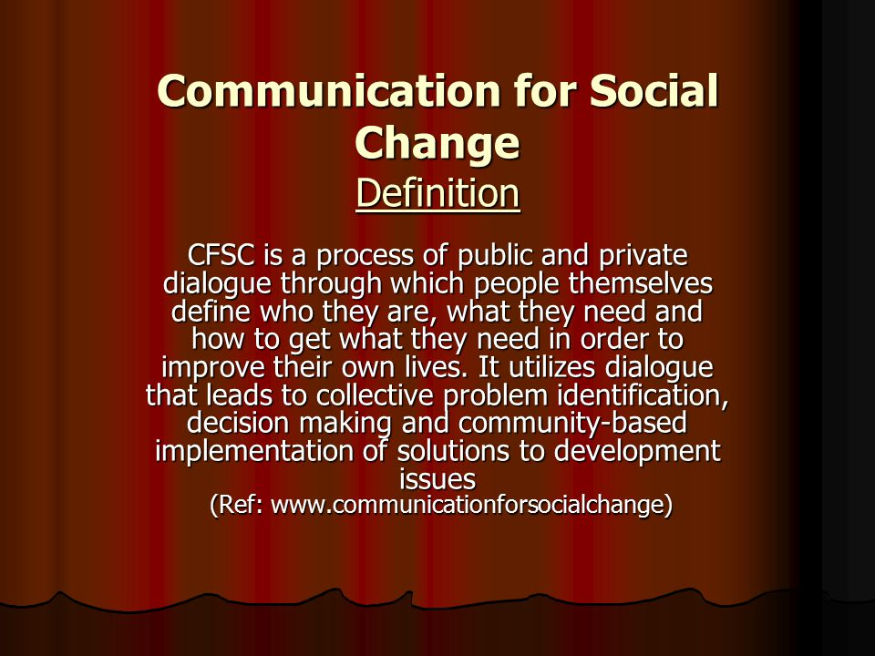 Communication for Social Change Definition CFSC is a process of public and private dialogue through which people themselves define who they are, what they need and how to get what they need in order to improve their own lives.