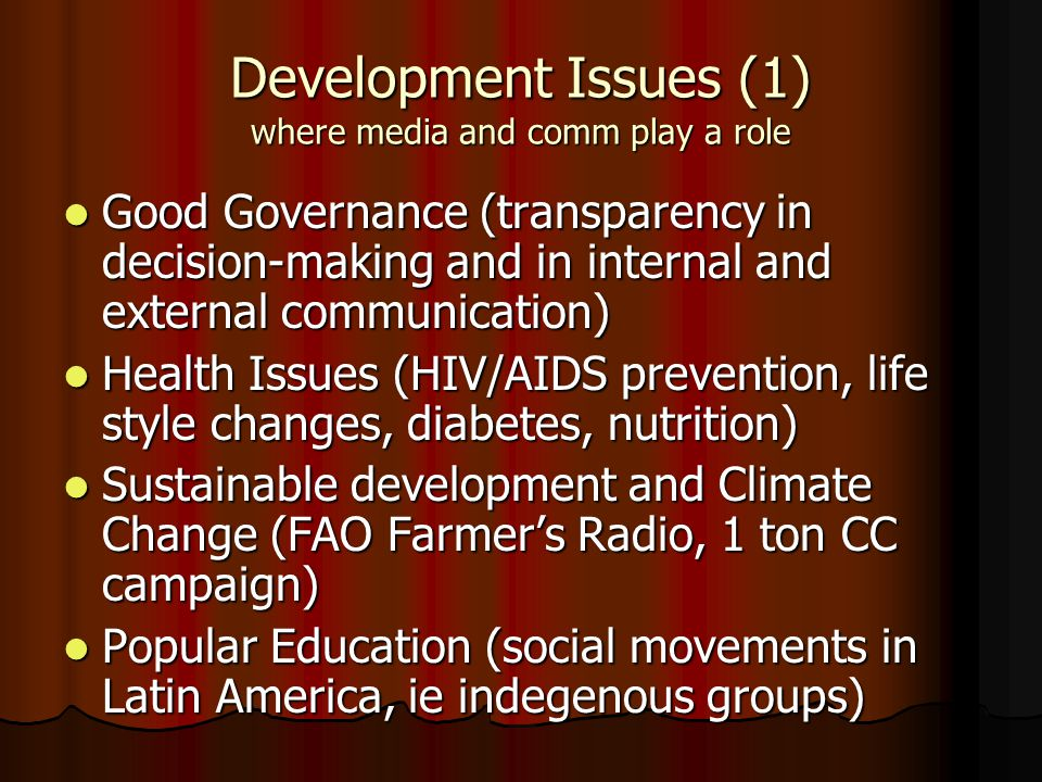 Development Issues (1) where media and comm play a role Good Governance (transparency in decision-making and in internal and external communication) Good Governance (transparency in decision-making and in internal and external communication) Health Issues (HIV/AIDS prevention, life style changes, diabetes, nutrition) Health Issues (HIV/AIDS prevention, life style changes, diabetes, nutrition) Sustainable development and Climate Change (FAO Farmer's Radio, 1 ton CC campaign) Sustainable development and Climate Change (FAO Farmer's Radio, 1 ton CC campaign) Popular Education (social movements in Latin America, ie indegenous groups) Popular Education (social movements in Latin America, ie indegenous groups)