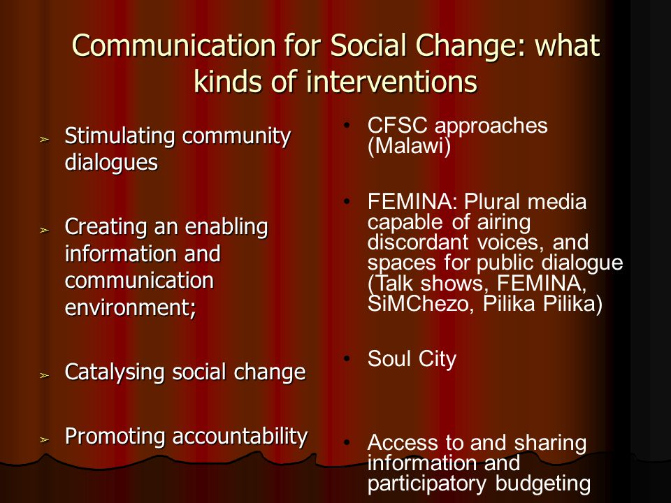 Communication for Social Change: what kinds of interventions ➢ Stimulating community dialogues ➢ Creating an enabling information and communication environment; ➢ Catalysing social change ➢ Promoting accountability CFSC approaches (Malawi) FEMINA: Plural media capable of airing discordant voices, and spaces for public dialogue (Talk shows, FEMINA, SiMChezo, Pilika Pilika) Soul City Access to and sharing information and participatory budgeting