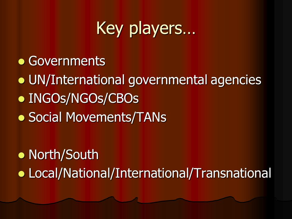 Key players… Governments Governments UN/International governmental agencies UN/International governmental agencies INGOs/NGOs/CBOs INGOs/NGOs/CBOs Social Movements/TANs Social Movements/TANs North/South North/South Local/National/International/Transnational Local/National/International/Transnational