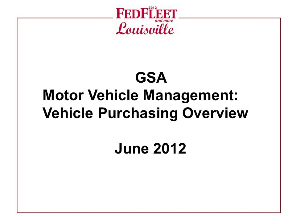 GSA Motor Vehicle Management: Vehicle Purchasing Overview June 2012