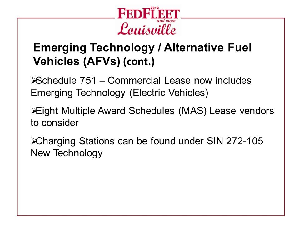  Schedule 751 – Commercial Lease now includes Emerging Technology (Electric Vehicles)  Eight Multiple Award Schedules (MAS) Lease vendors to consider  Charging Stations can be found under SIN 272-105 New Technology Emerging Technology / Alternative Fuel Vehicles (AFVs ) (cont.)