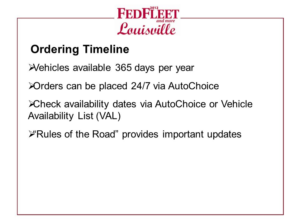  Vehicles available 365 days per year  Orders can be placed 24/7 via AutoChoice  Check availability dates via AutoChoice or Vehicle Availability List (VAL)  Rules of the Road provides important updates Ordering Timeline