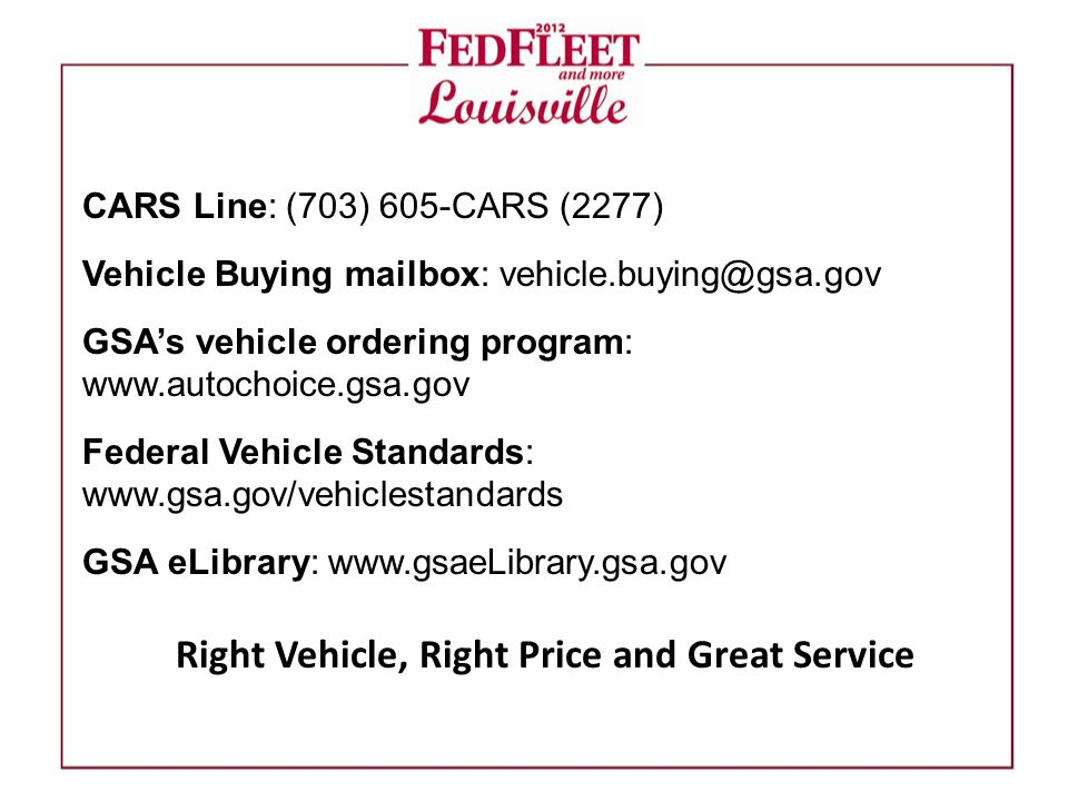 CARS Line: (703) 605-CARS (2277) Vehicle Buying mailbox: vehicle.buying@gsa.gov GSA's vehicle ordering program: www.autochoice.gsa.gov Federal Vehicle Standards: www.gsa.gov/vehiclestandards GSA eLibrary: www.gsaeLibrary.gsa.gov Right Vehicle, Right Price and Great Service