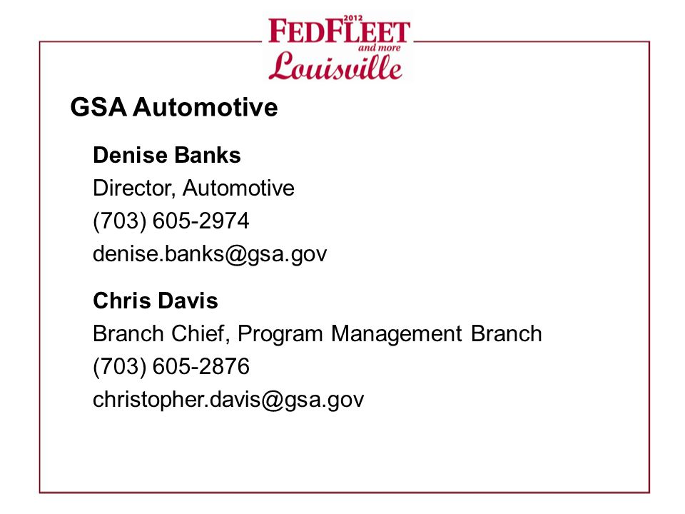 Denise Banks Director, Automotive (703) 605-2974 denise.banks@gsa.gov Chris Davis Branch Chief, Program Management Branch (703) 605-2876 christopher.davis@gsa.gov GSA Automotive