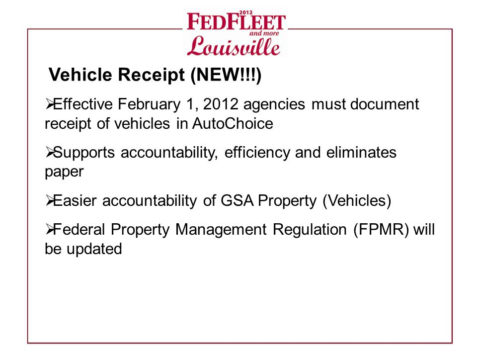  Effective February 1, 2012 agencies must document receipt of vehicles in AutoChoice  Supports accountability, efficiency and eliminates paper  Easier accountability of GSA Property (Vehicles)  Federal Property Management Regulation (FPMR) will be updated Vehicle Receipt (NEW!!!)