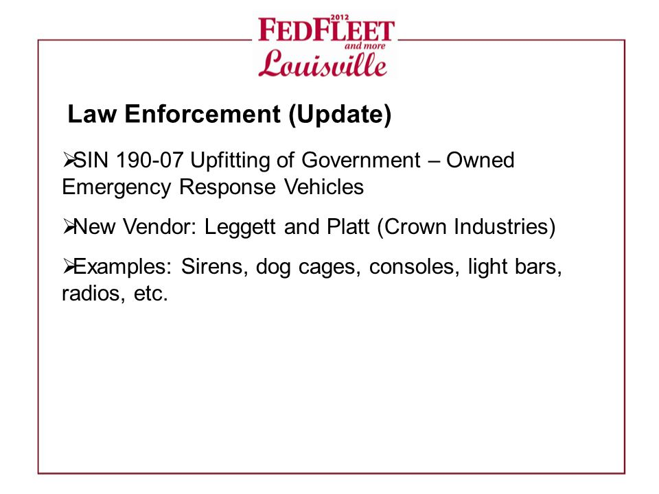  SIN 190-07 Upfitting of Government – Owned Emergency Response Vehicles  New Vendor: Leggett and Platt (Crown Industries)  Examples: Sirens, dog cages, consoles, light bars, radios, etc.