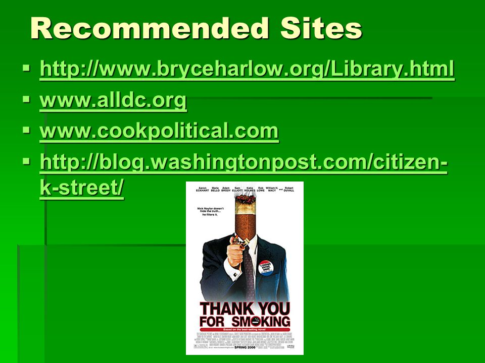 Recommended Sites  http://www.bryceharlow.org/Library.html http://www.bryceharlow.org/Library.html  www.alldc.org www.alldc.org  www.cookpolitical.com www.cookpolitical.com  http://blog.washingtonpost.com/citizen- k-street/ http://blog.washingtonpost.com/citizen- k-street/ http://blog.washingtonpost.com/citizen- k-street/