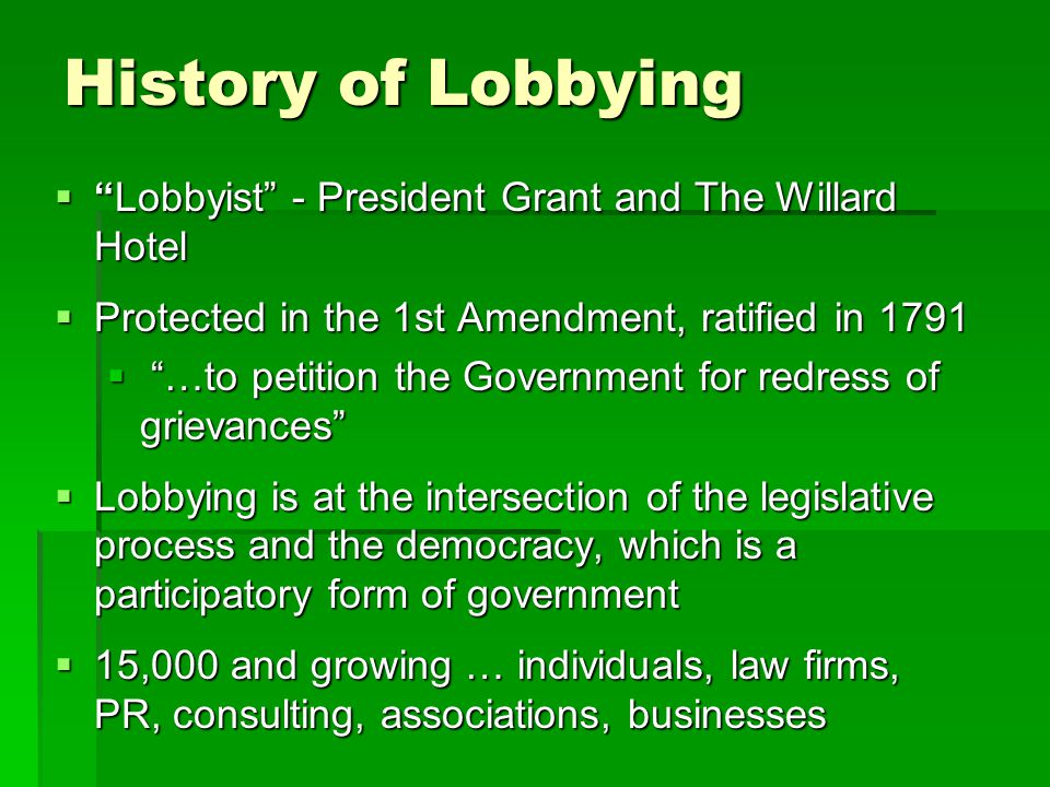 History of Lobbying  Lobbyist - President Grant and The Willard Hotel  Protected in the 1st Amendment, ratified in 1791  …to petition the Government for redress of grievances  Lobbying is at the intersection of the legislative process and the democracy, which is a participatory form of government  15,000 and growing … individuals, law firms, PR, consulting, associations, businesses