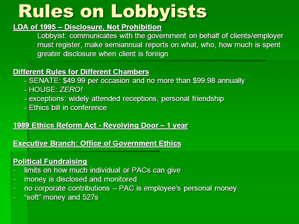 Rules on Lobbyists LDA of 1995 – Disclosure, Not Prohibition -Lobbyist: communicates with the government on behalf of clients/employer -must register, make semiannual reports on what, who, how much is spent -greater disclosure when client is foreign Different Rules for Different Chambers - SENATE: $49.99 per occasion and no more than $99.98 annually - HOUSE: ZERO.
