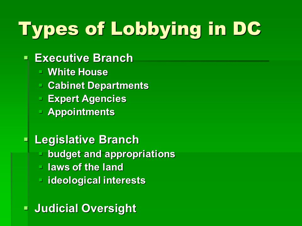 Types of Lobbying in DC  Executive Branch  White House  Cabinet Departments  Expert Agencies  Appointments  Legislative Branch  budget and appropriations  laws of the land  ideological interests  Judicial Oversight
