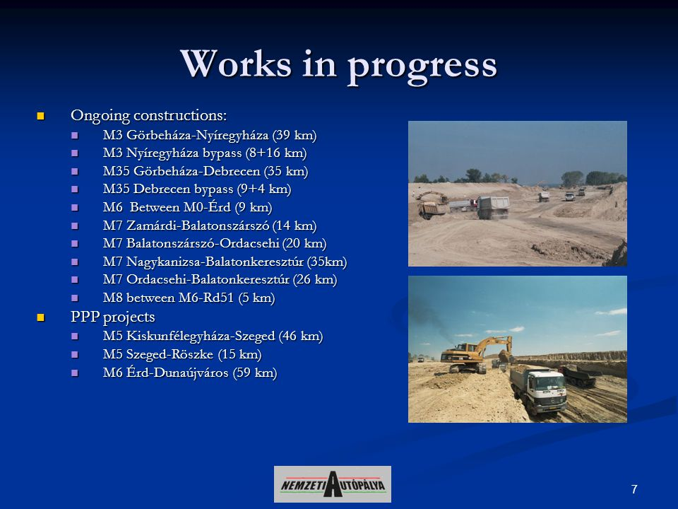 7 Works in progress Ongoing constructions: Ongoing constructions: M3 Görbeháza-Nyíregyháza (39 km) M3 Görbeháza-Nyíregyháza (39 km) M3 Nyíregyháza bypass (8+16 km) M3 Nyíregyháza bypass (8+16 km) M35 Görbeháza-Debrecen (35 km) M35 Görbeháza-Debrecen (35 km) M35 Debrecen bypass (9+4 km) M35 Debrecen bypass (9+4 km) M6 Between M0-Érd (9 km) M6 Between M0-Érd (9 km) M7 Zamárdi-Balatonszárszó (14 km) M7 Zamárdi-Balatonszárszó (14 km) M7 Balatonszárszó-Ordacsehi (20 km) M7 Balatonszárszó-Ordacsehi (20 km) M7 Nagykanizsa-Balatonkeresztúr (35km) M7 Nagykanizsa-Balatonkeresztúr (35km) M7 Ordacsehi-Balatonkeresztúr (26 km) M7 Ordacsehi-Balatonkeresztúr (26 km) M8 between M6-Rd51 (5 km) M8 between M6-Rd51 (5 km) PPP projects PPP projects M5 Kiskunfélegyháza-Szeged (46 km) M5 Kiskunfélegyháza-Szeged (46 km) M5 Szeged-Röszke (15 km) M5 Szeged-Röszke (15 km) M6 Érd-Dunaújváros (59 km) M6 Érd-Dunaújváros (59 km)