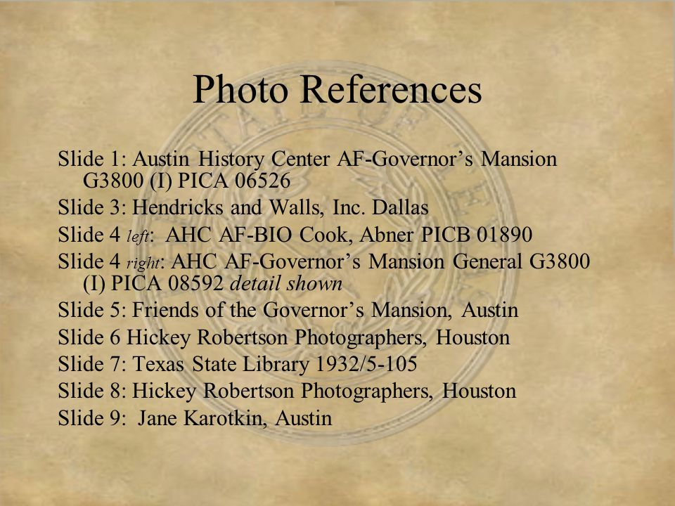Other Sources Friends of the Governor's Mansion web site www.txfgm.org Texas Governor's Office web site www.governor.state.tx.us/about/mansion Texas State Archives and Library www.tsl.state.tx.us