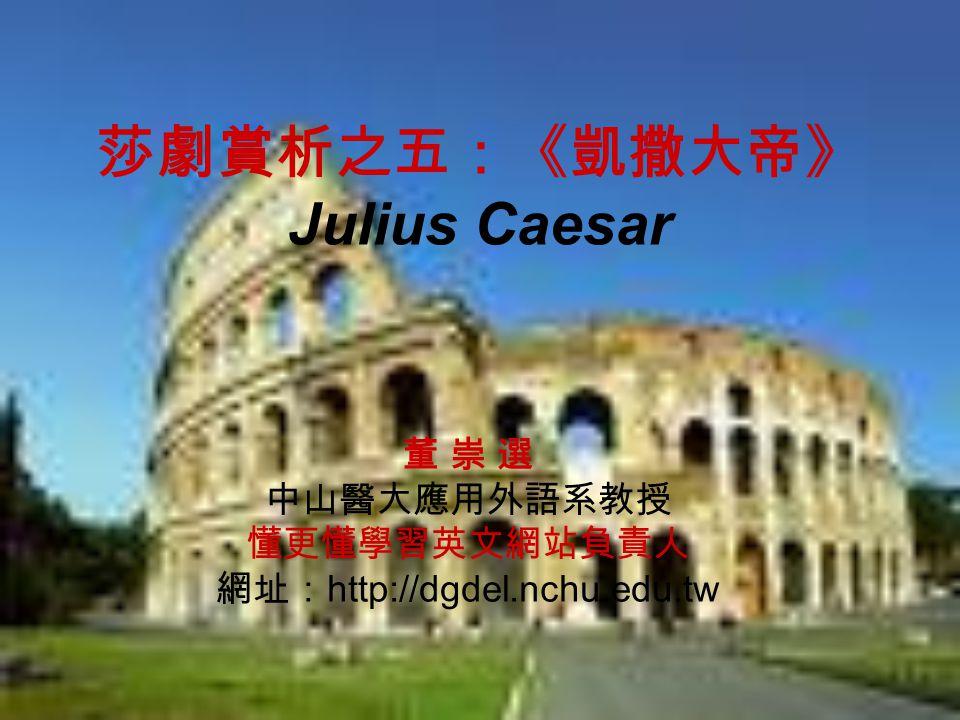 莎劇賞析之五:《凱撒大帝》 Julius Caesar 董 崇 選 中山醫大應用外語系教授 懂更懂學習英文網站負責人 網址: http://dgdel.nchu.edu.tw