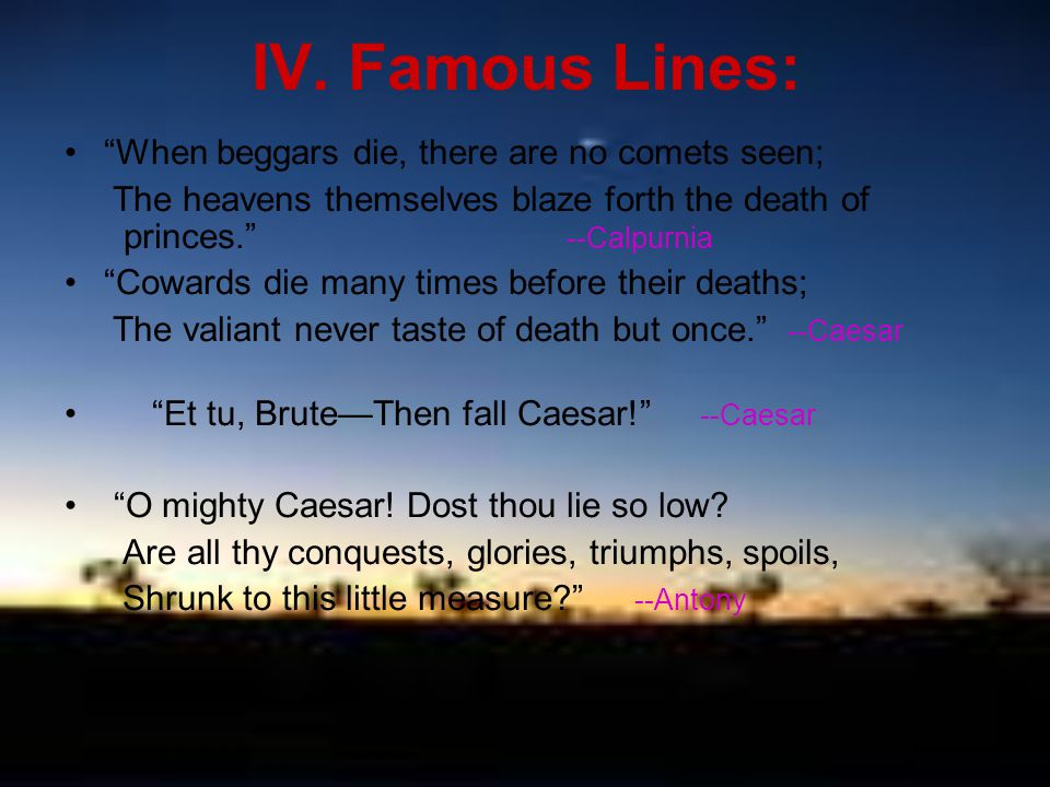 """IV. Famous Lines: """"When beggars die, there are no comets seen; The heavens themselves blaze forth the death of princes."""" --Calpurnia """"Cowards die many"""