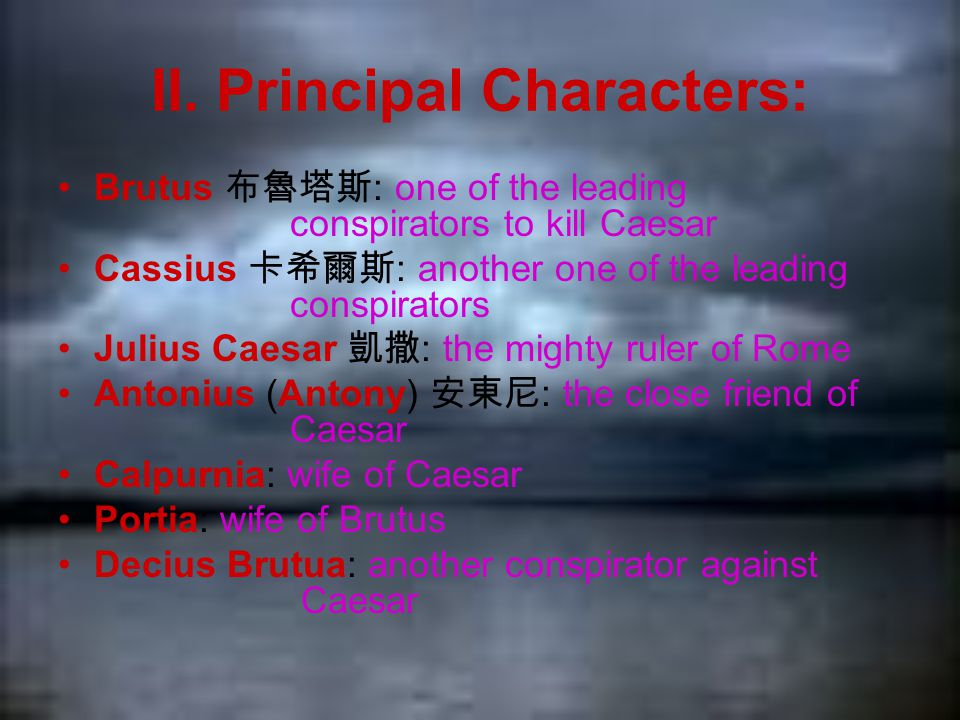 II. Principal Characters: Brutus 布魯塔斯 : one of the leading conspirators to kill Caesar Cassius 卡希爾斯 : another one of the leading conspirators Julius C
