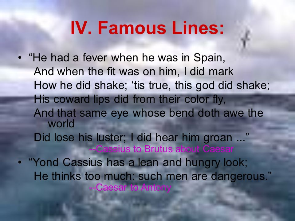 """IV. Famous Lines: """"He had a fever when he was in Spain, And when the fit was on him, I did mark How he did shake; 'tis true, this god did shake; His c"""