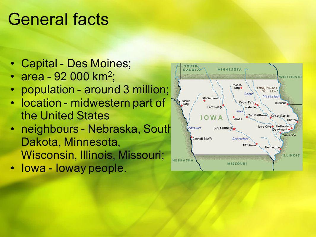 General facts Capital - Des Moines; area - 92 000 km 2 ; population - around 3 million; location - midwestern part of the United States neighbours - Nebraska, South Dakota, Minnesota, Wisconsin, Illinois, Missouri; Iowa - Ioway people.