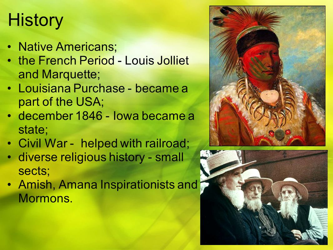 History Native Americans; the French Period - Louis Jolliet and Marquette; Louisiana Purchase - became a part of the USA; december 1846 - Iowa became a state; Civil War - helped with railroad; diverse religious history - small sects; Amish, Amana Inspirationists and Mormons.