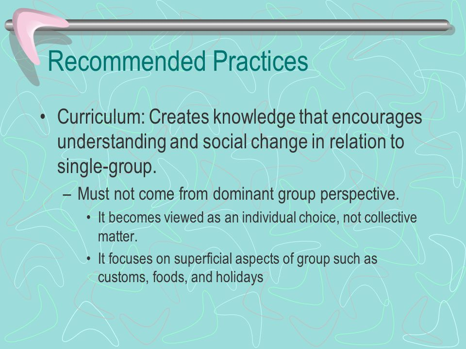Recommended Practices Curriculum: Creates knowledge that encourages understanding and social change in relation to single-group. –Must not come from d